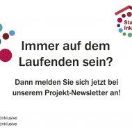 """Eine Grafik mit bunten Punkten und dem Logo von """"Stadt Inklusive!"""". In der Mitte steht geschrieben: Immer auf dem Laufenden sein? Dann melden Sie sich jetzt bei unserem Projekt-Newsletter an!"""